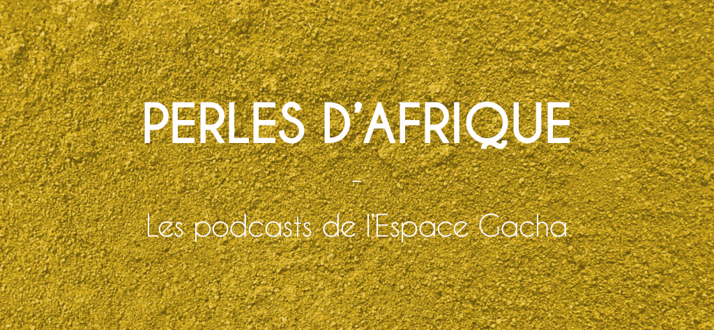 Perles d'Afrique : les Podcasts de l'Espace Gacha